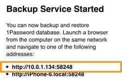 Backup Service Started. You can now backup and restore 1Password database. Launch a browser from the computer on the same network and navigate to one of the following addresses. It shows two addresses, with the top address highlighted.